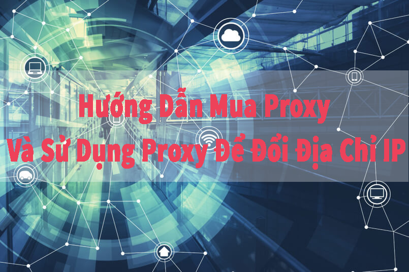 Hướng Dẫn Mua Proxy Và Sử Dụng Proxy Để Đổi Địa Chỉ IP